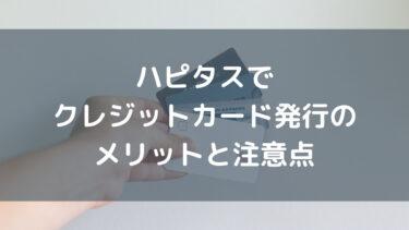 ハピタスでクレジットカードを発行するメリットと注意点